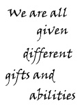 We were all given different gifts and abilities